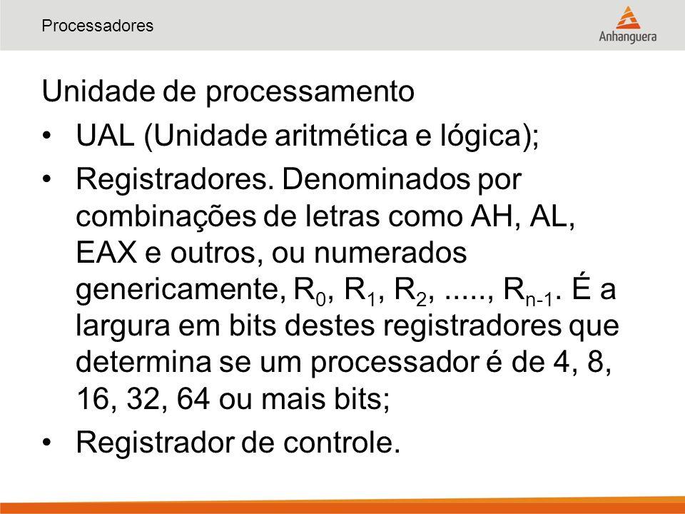Processadores Unidade de processamento UAL (Unidade aritmética e lógica); Registradores. Denominados por combinações de letras como AH, AL, EAX e outr