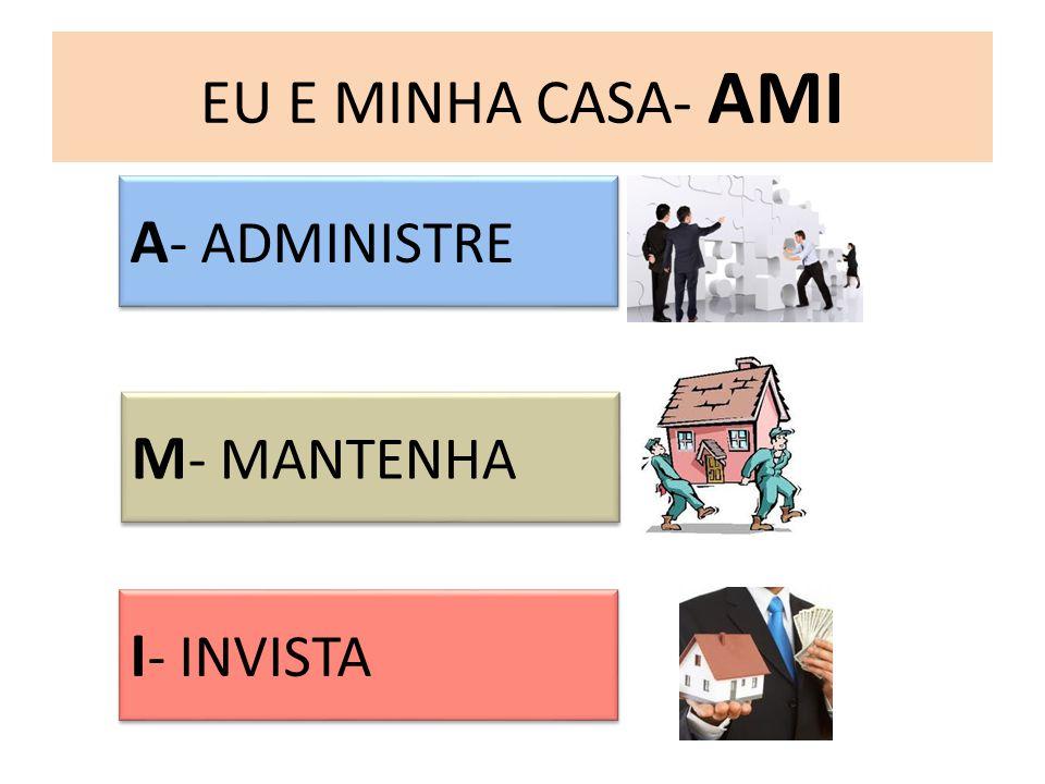 EU E MINHA CASA- AMI A - ADMINISTRE M - MANTENHA I - INVISTA