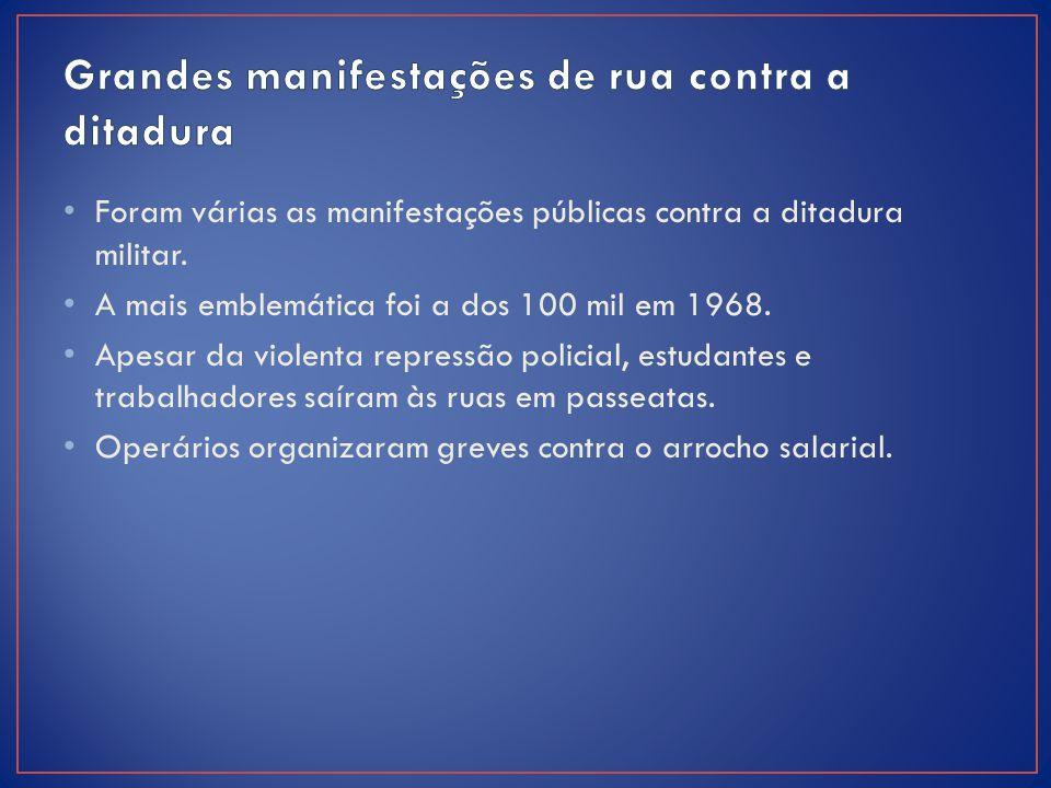 Foram várias as manifestações públicas contra a ditadura militar. A mais emblemática foi a dos 100 mil em 1968. Apesar da violenta repressão policial