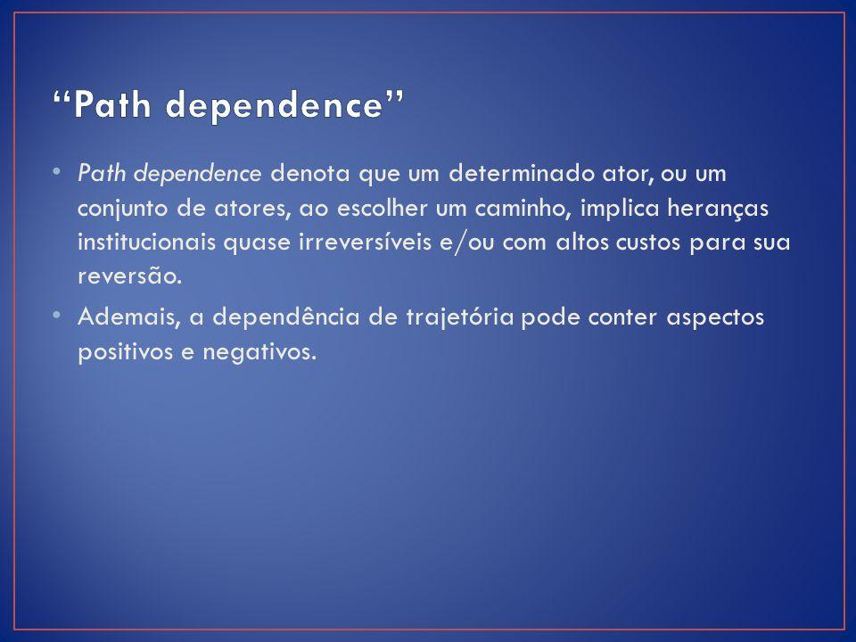 Path dependence denota que um determinado ator, ou um conjunto de atores, ao escolher um caminho, implica heranças institucionais quase irreversíveis