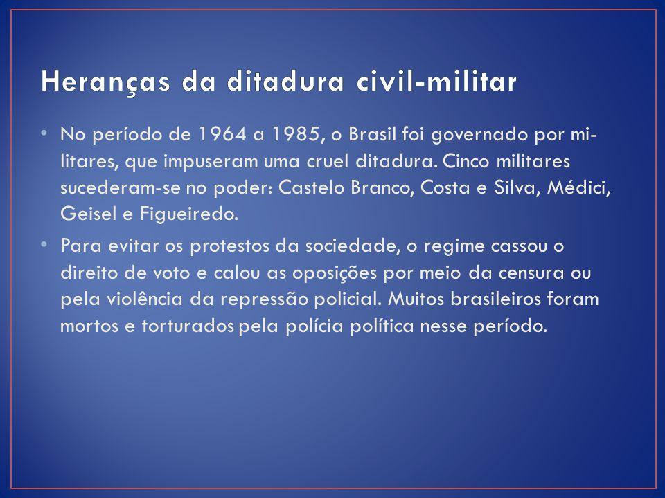 No período de 1964 a 1985, o Brasil foi governado por mi litares, que impuseram uma cruel ditadura. Cinco militares sucederam-se no poder: Castelo B