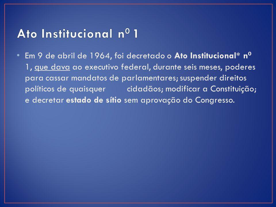 Em 9 de abril de 1964, foi decretado o Ato Institucional* n 0 1, que dava ao executivo federal, durante seis meses, poderes para cassar mandatos de p