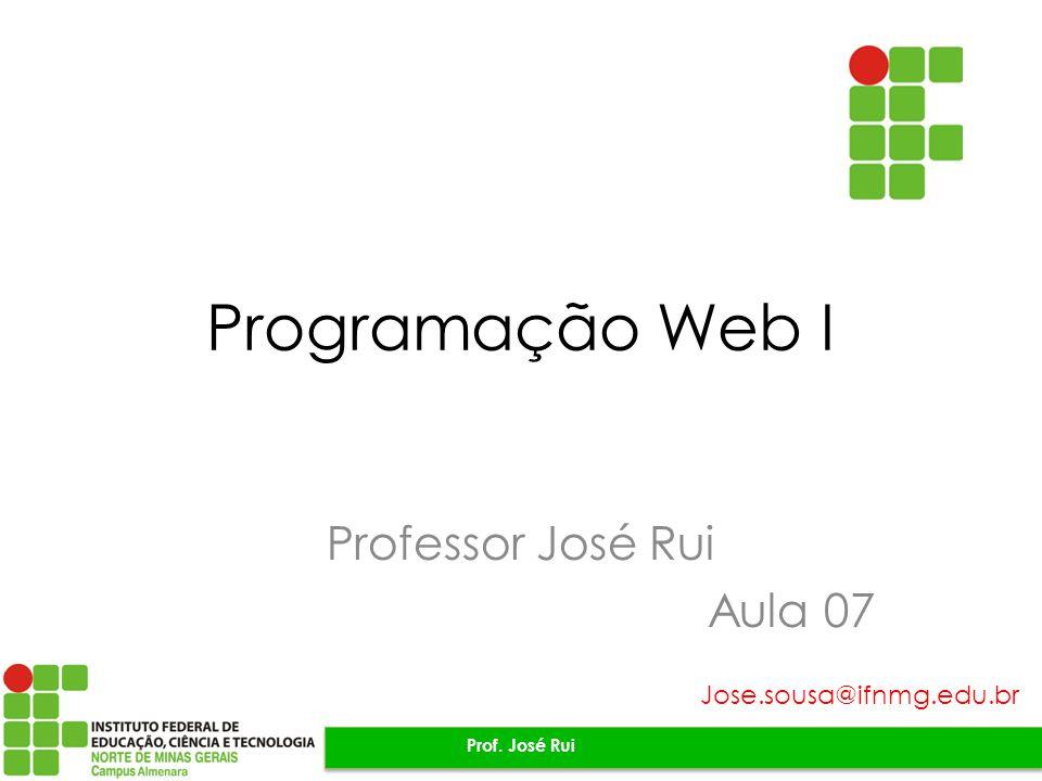 Programação Web I Professor José Rui Aula 07 Prof. José Rui Jose.sousa@ifnmg.edu.br