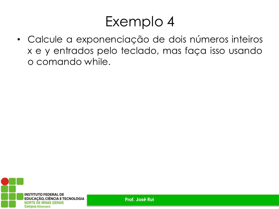 Exemplo 4 Calcule a exponenciação de dois números inteiros x e y entrados pelo teclado, mas faça isso usando o comando while. Prof. José Rui