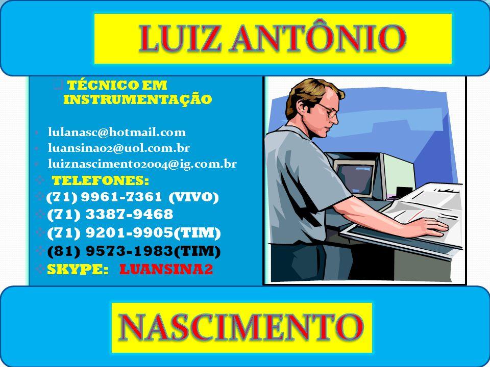  TÉCNICO EM INSTRUMENTAÇÃO lulanasc@hotmail.com luansina02@uol.com.br luiznascimento2004@ig.com.br  TELEFONES:  (71) 9961-7361 (VIVO)  (71) 3387-9468  (71) 9201-9905(TIM)  (81) 9573-1983(TIM)  SKYPE: LUANSINA2