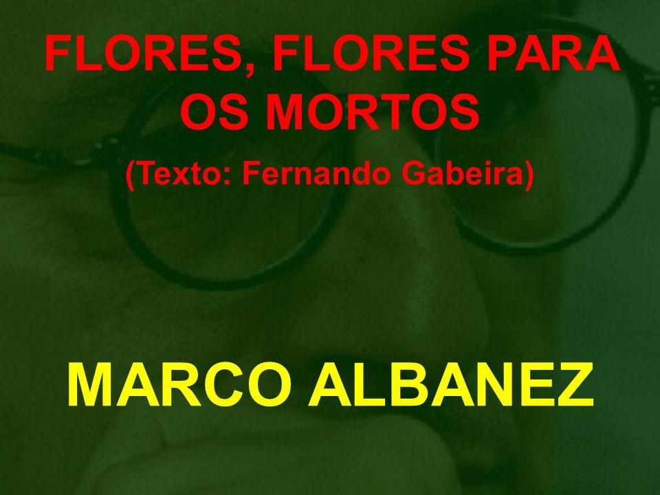 FLORES, FLORES PARA OS MORTOS (Texto: Fernando Gabeira) MARCO ALBANEZ