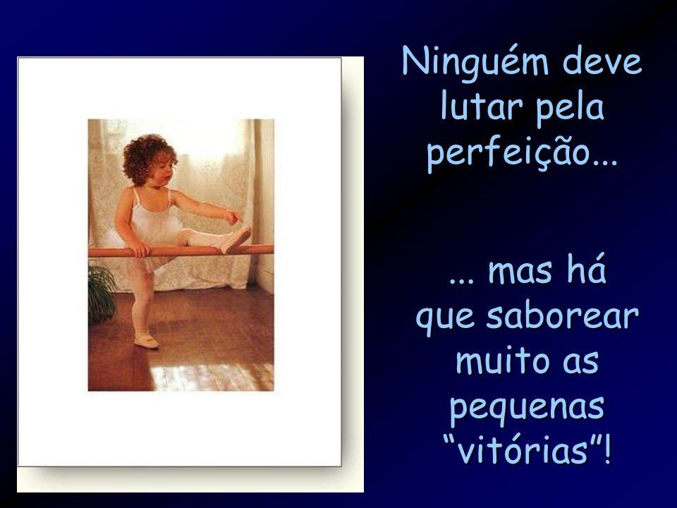 """Ninguém deve lutar pela perfeição...... mas há que saborear muito as pequenas """"vitórias""""!"""