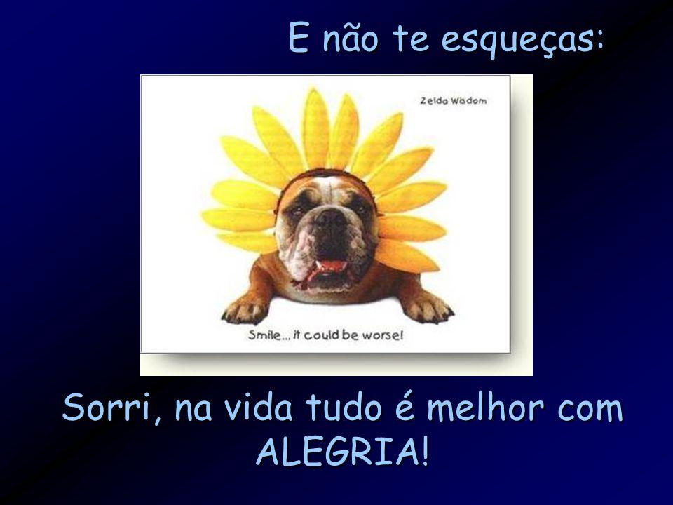 E não te esqueças: Sorri, na vida tudo é melhor com ALEGRIA!