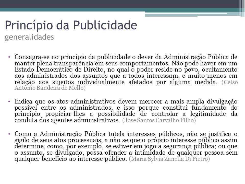 Princípio da Publicidade generalidades Consagra-se no princípio da publicidade o dever da Administração Pública de manter plena transparência em seus comportamentos.