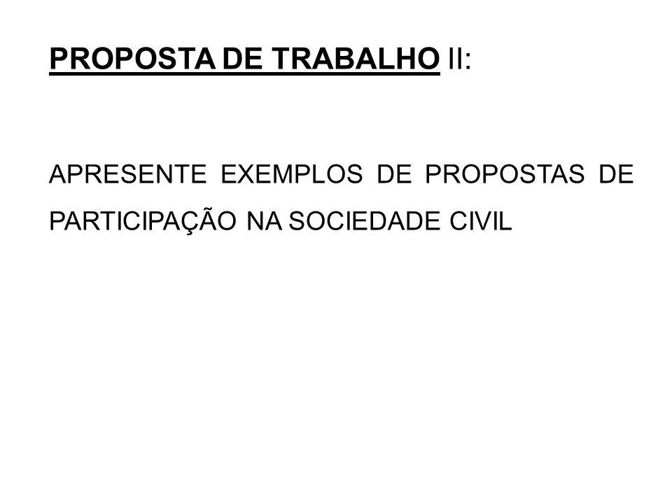 PROPOSTA DE TRABALHO II: APRESENTE EXEMPLOS DE PROPOSTAS DE PARTICIPAÇÃO NA SOCIEDADE CIVIL