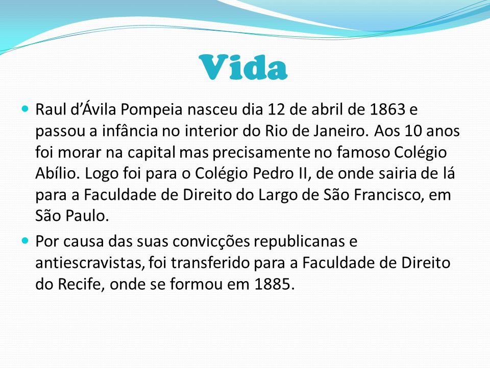 Vida Raul d'Ávila Pompeia nasceu dia 12 de abril de 1863 e passou a infância no interior do Rio de Janeiro. Aos 10 anos foi morar na capital mas preci