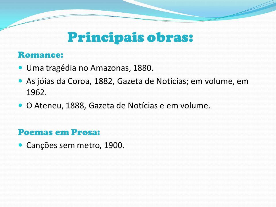 Principais obras: Romance: Uma tragédia no Amazonas, 1880. As jóias da Coroa, 1882, Gazeta de Notícias; em volume, em 1962. O Ateneu, 1888, Gazeta de