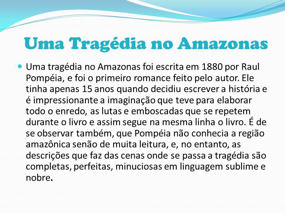 Uma Tragédia no Amazonas Uma tragédia no Amazonas foi escrita em 1880 por Raul Pompéia, e foi o primeiro romance feito pelo autor. Ele tinha apenas 15