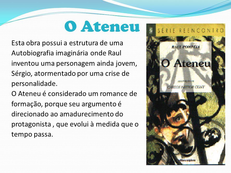 O Ateneu Esta obra possui a estrutura de uma Autobiografia imaginária onde Raul inventou uma personagem ainda jovem, Sérgio, atormentado por uma crise