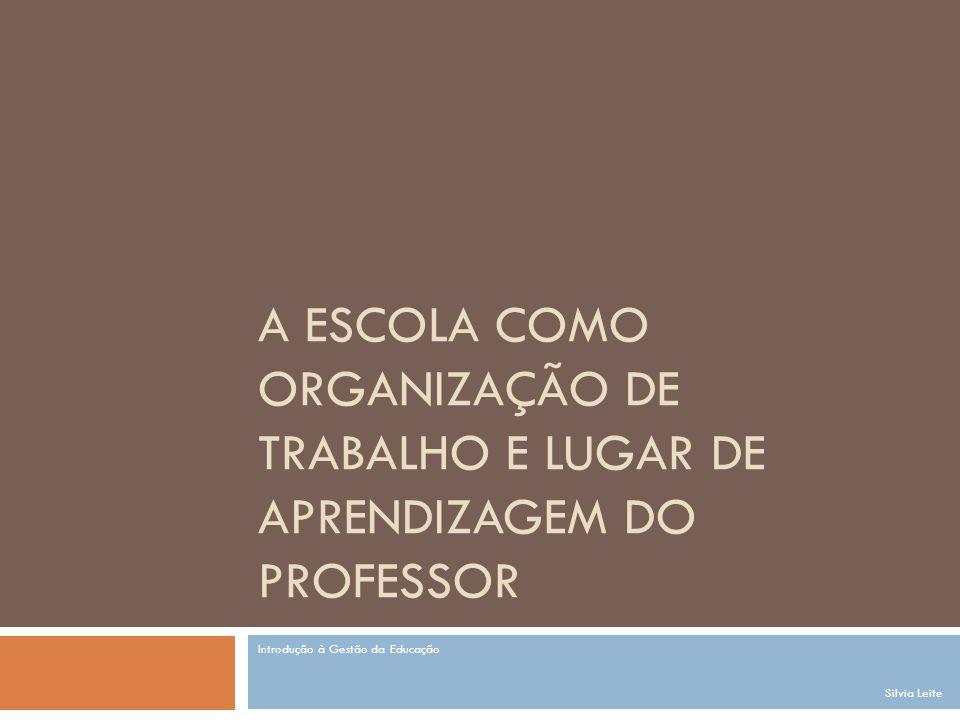 A ESCOLA COMO ORGANIZAÇÃO DE TRABALHO E LUGAR DE APRENDIZAGEM DO PROFESSOR Introdução à Gestão da Educação Silvia Leite