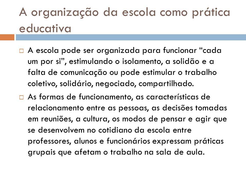 A organização da escola como prática educativa  A escola pode ser organizada para funcionar cada um por si , estimulando o isolamento, a solidão e a falta de comunicação ou pode estimular o trabalho coletivo, solidário, negociado, compartilhado.