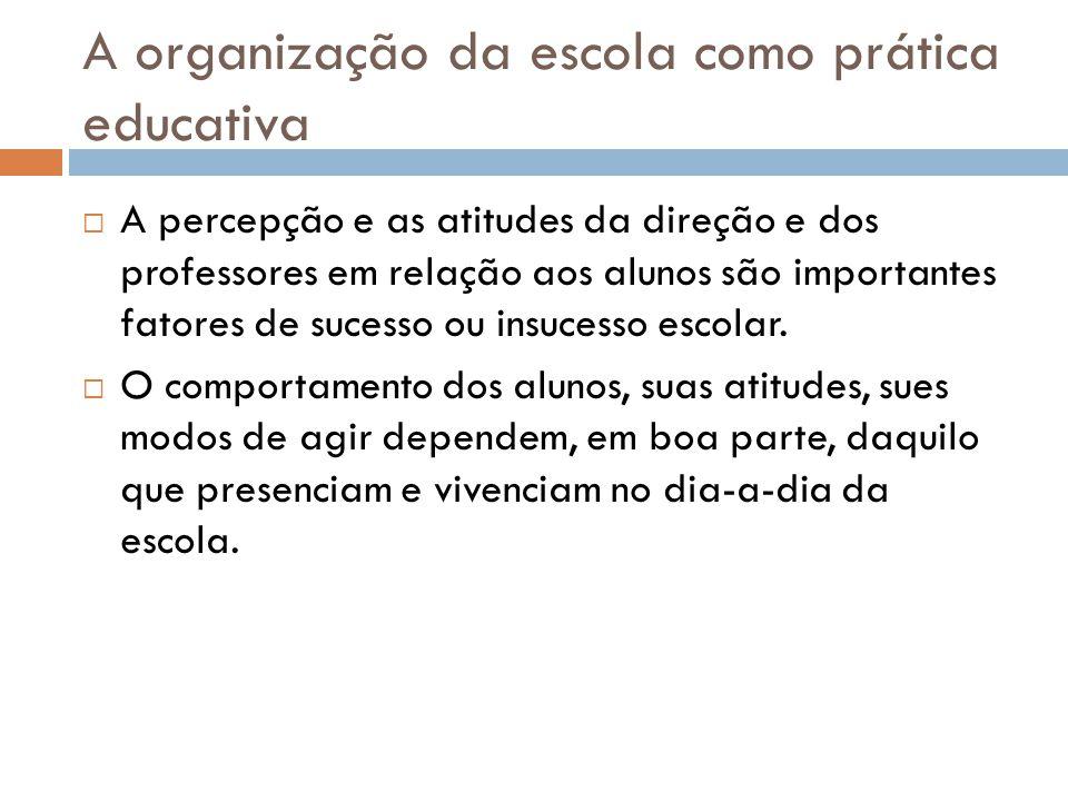 A organização da escola como prática educativa  A percepção e as atitudes da direção e dos professores em relação aos alunos são importantes fatores de sucesso ou insucesso escolar.