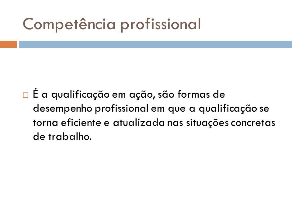 Competência profissional  É a qualificação em ação, são formas de desempenho profissional em que a qualificação se torna eficiente e atualizada nas situações concretas de trabalho.