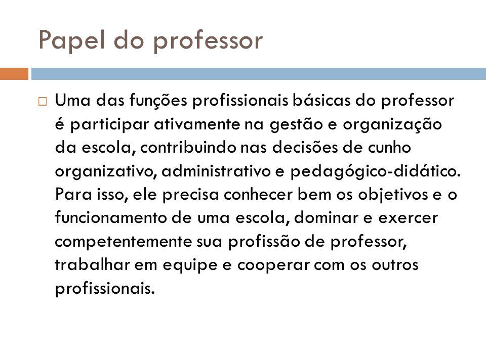 Papel do professor  Uma das funções profissionais básicas do professor é participar ativamente na gestão e organização da escola, contribuindo nas decisões de cunho organizativo, administrativo e pedagógico-didático.