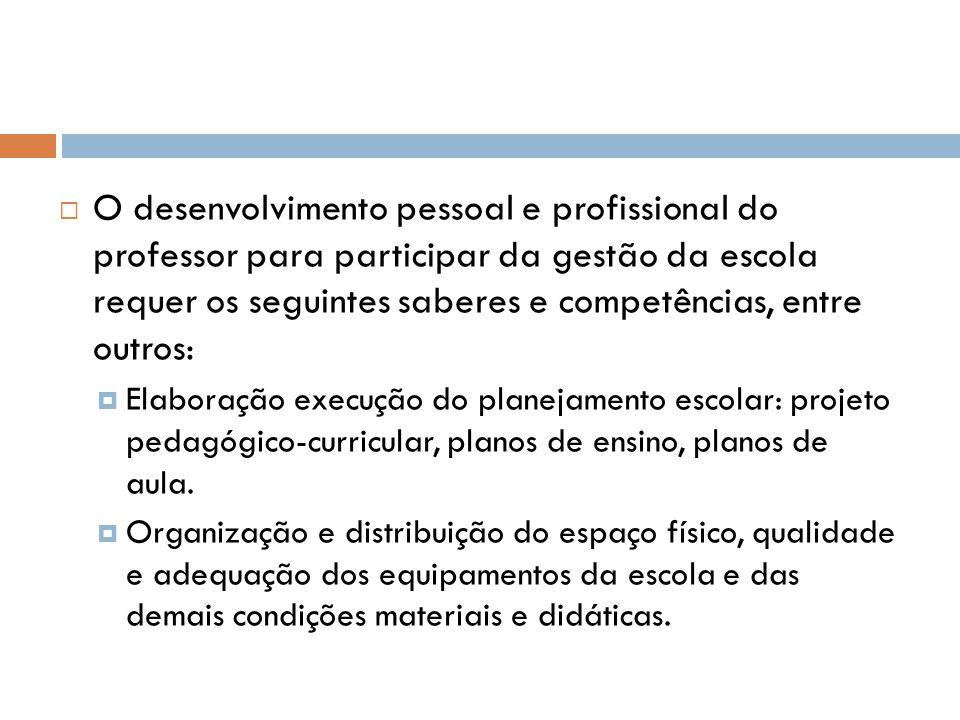  O desenvolvimento pessoal e profissional do professor para participar da gestão da escola requer os seguintes saberes e competências, entre outros:  Elaboração execução do planejamento escolar: projeto pedagógico-curricular, planos de ensino, planos de aula.