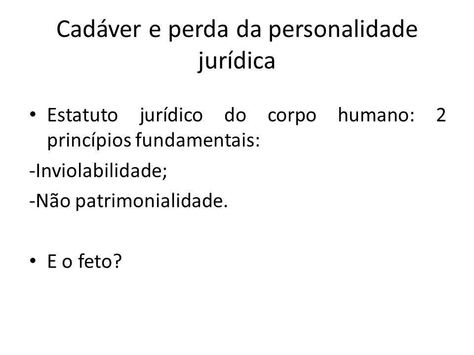 Cadáver e perda da personalidade jurídica Estatuto jurídico do corpo humano: 2 princípios fundamentais: -Inviolabilidade; -Não patrimonialidade.