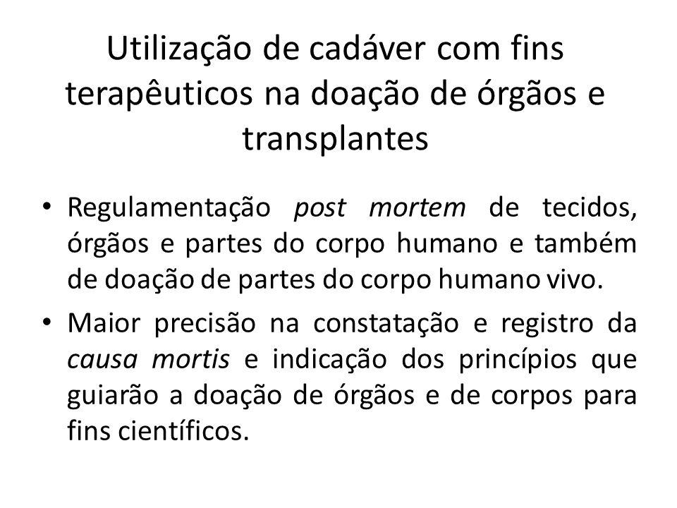 Utilização de cadáver com fins terapêuticos na doação de órgãos e transplantes Regulamentação post mortem de tecidos, órgãos e partes do corpo humano e também de doação de partes do corpo humano vivo.