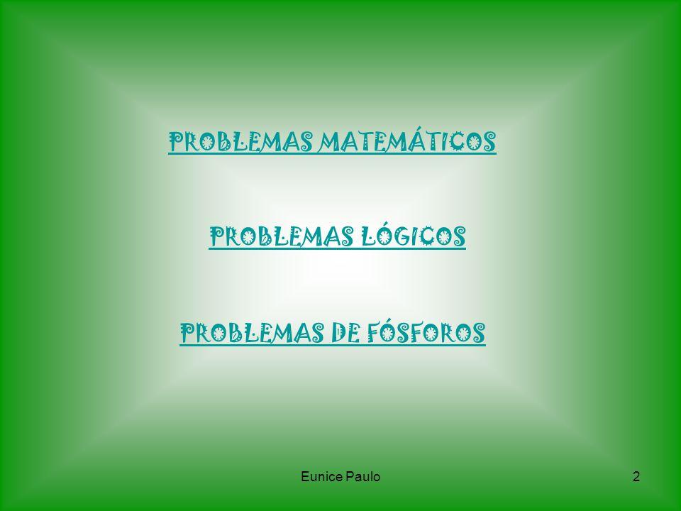 Eunice Paulo2 PROBLEMAS MATEMÁTICOS PROBLEMAS LÓGICOS PROBLEMAS DE FÓSFOROS
