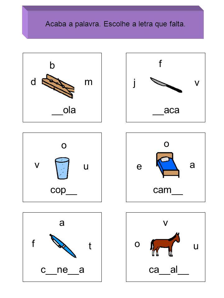 b dm __ola j f v __aca v o u cop__ e o a cam__ f a t c__ne__a o v u ca__al__ Acaba a palavra. Escolhe a letra que falta.