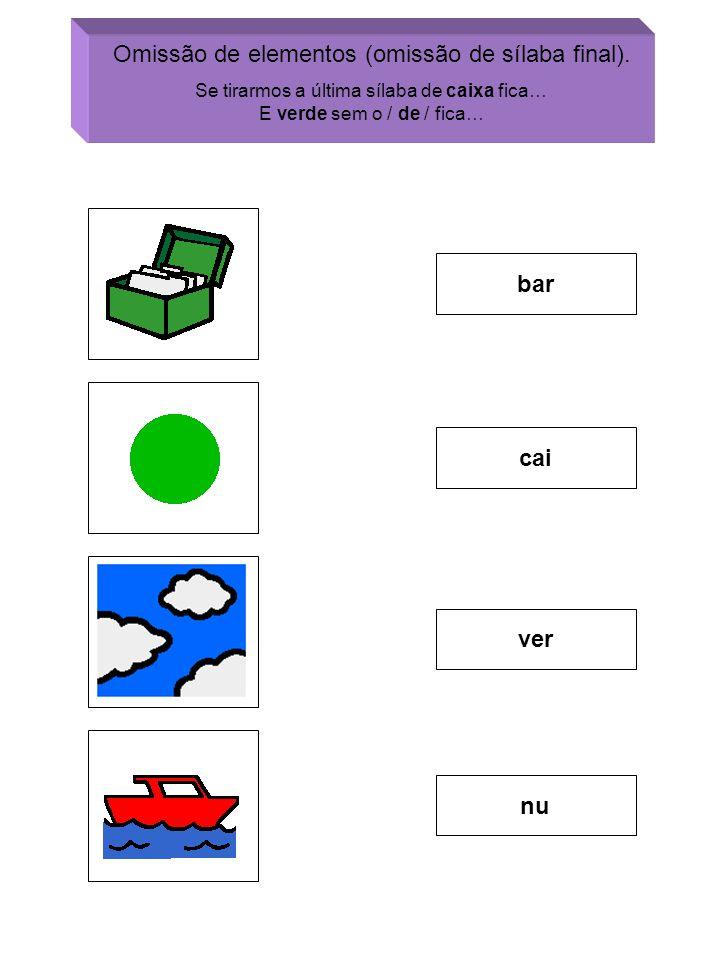 bar cai ver nu Omissão de elementos (omissão de sílaba final). Se tirarmos a última sílaba de caixa fica… E verde sem o / de / fica…