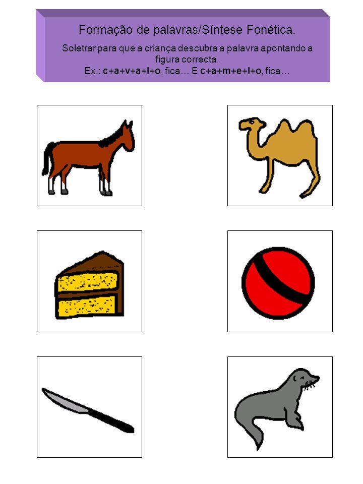 Formação de palavras/Síntese Fonética. Soletrar para que a criança descubra a palavra apontando a figura correcta. Ex.: c+a+v+a+l+o, fica… E c+a+m+e+l