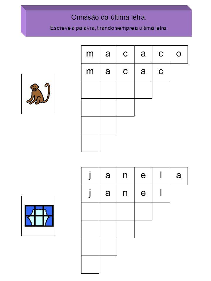 Omissão da última letra. Escreve a palavra, tirando sempre a ultima letra. macaco macac janela janel