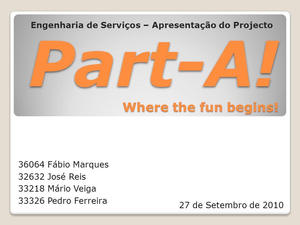 Part-A! Where the fun begins! Engenharia de Serviços – Apresentação do Projecto 36064 Fábio Marques 32632 José Reis 33218 Mário Veiga 33326 Pedro Ferr