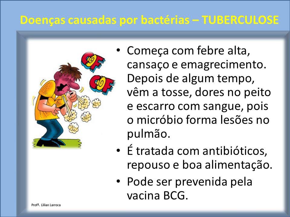 Doenças causadas por bactérias – TUBERCULOSE Começa com febre alta, cansaço e emagrecimento. Depois de algum tempo, vêm a tosse, dores no peito e esca