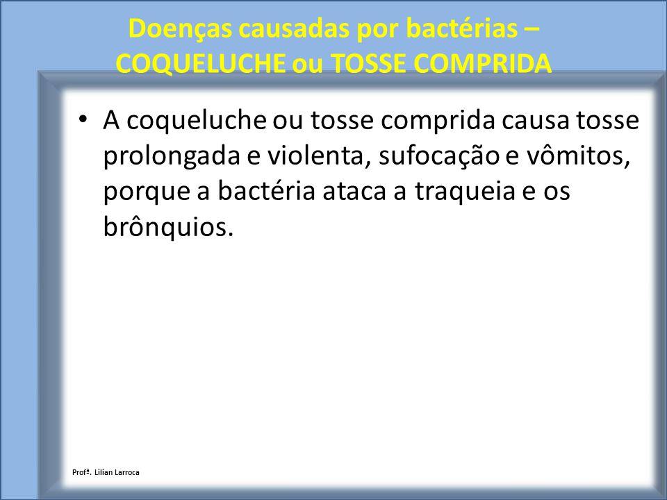 Doenças causadas por bactérias – COQUELUCHE ou TOSSE COMPRIDA A coqueluche ou tosse comprida causa tosse prolongada e violenta, sufocação e vômitos, p