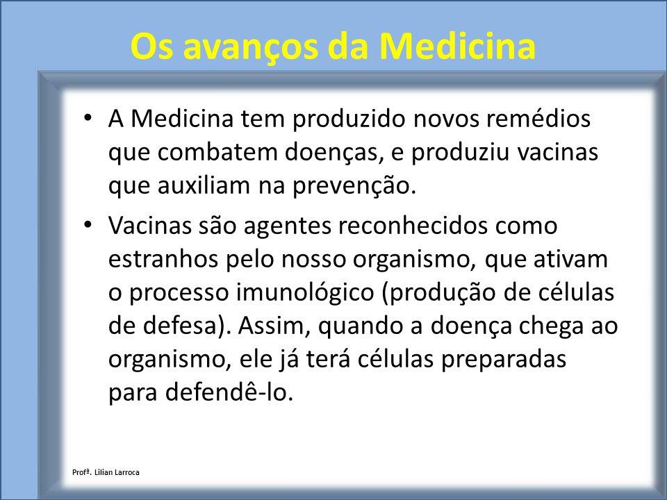 Os avanços da Medicina A Medicina tem produzido novos remédios que combatem doenças, e produziu vacinas que auxiliam na prevenção. Vacinas são agentes