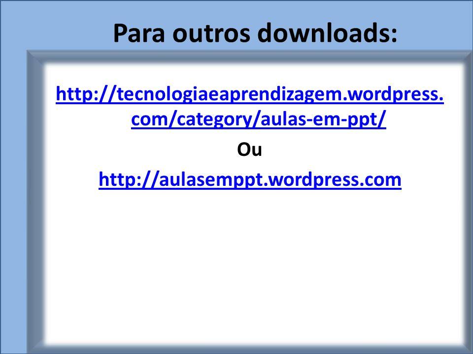 Para outros downloads: http://tecnologiaeaprendizagem.wordpress. com/category/aulas-em-ppt/ Ou http://aulasemppt.wordpress.com
