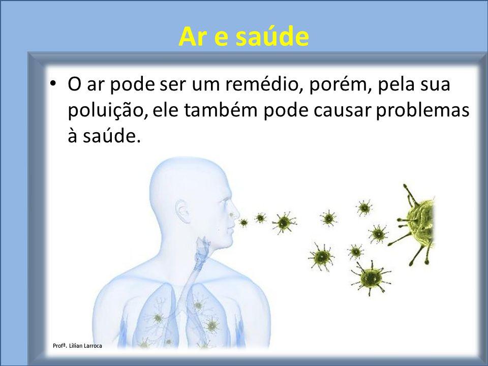 Ar e saúde O ar pode ser um remédio, porém, pela sua poluição, ele também pode causar problemas à saúde. Profª. Lilian Larroca
