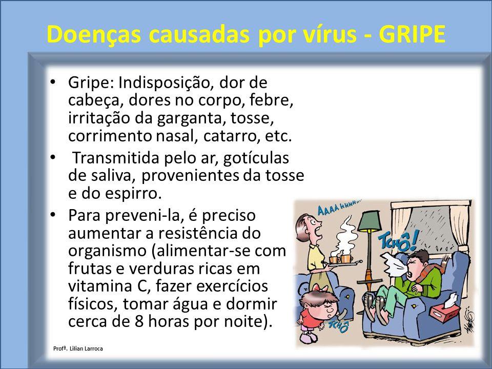 Doenças causadas por vírus - GRIPE Gripe: Indisposição, dor de cabeça, dores no corpo, febre, irritação da garganta, tosse, corrimento nasal, catarro,