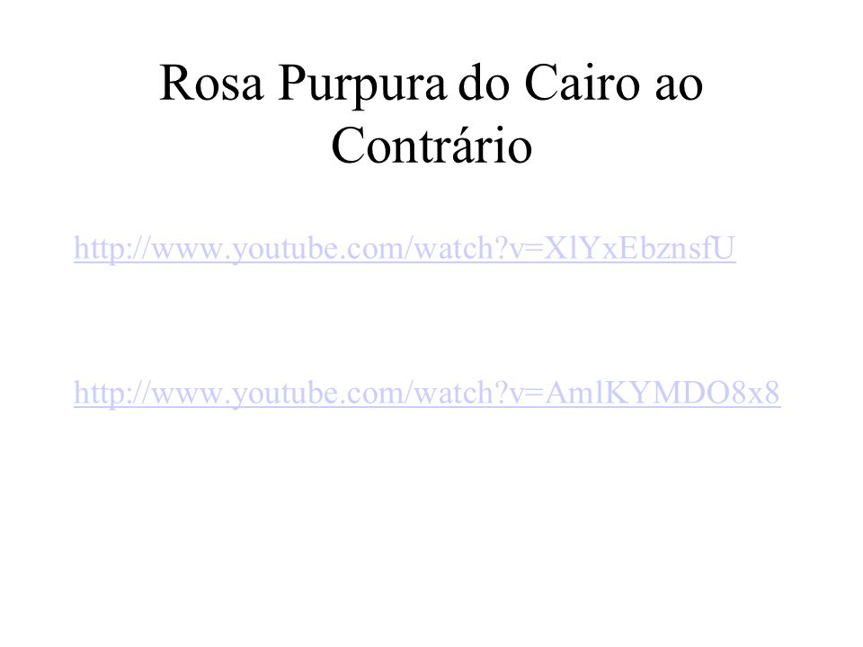 Rosa Purpura do Cairo ao Contrário http://www.youtube.com/watch?v=XlYxEbznsfU http://www.youtube.com/watch?v=AmlKYMDO8x8