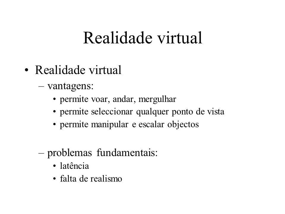 Realidade virtual –vantagens: permite voar, andar, mergulhar permite seleccionar qualquer ponto de vista permite manipular e escalar objectos –problem