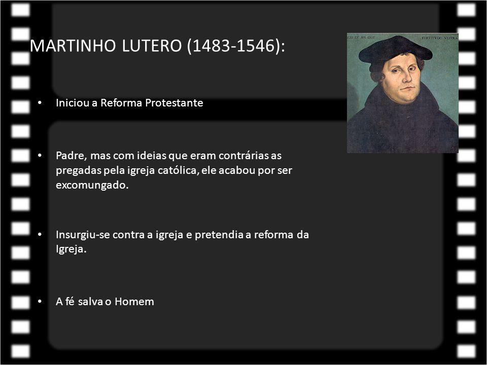 MARTINHO LUTERO (1483-1546): Iniciou a Reforma Protestante Padre, mas com ideias que eram contrárias as pregadas pela igreja católica, ele acabou por
