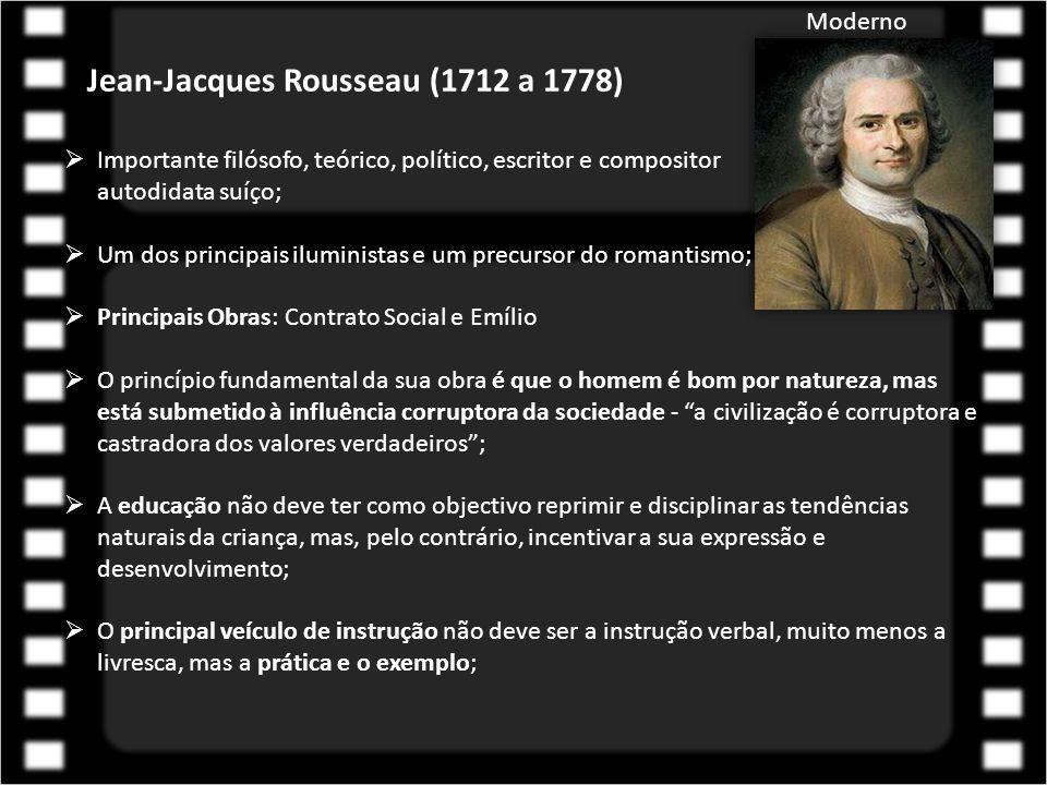 Jean-Jacques Rousseau (1712 a 1778)  Importante filósofo, teórico, político, escritor e compositor autodidata suíço;  Um dos principais iluministas e um precursor do romantismo;  Principais Obras: Contrato Social e Emílio  O princípio fundamental da sua obra é que o homem é bom por natureza, mas está submetido à influência corruptora da sociedade - a civilização é corruptora e castradora dos valores verdadeiros ;  A educação não deve ter como objectivo reprimir e disciplinar as tendências naturais da criança, mas, pelo contrário, incentivar a sua expressão e desenvolvimento;  O principal veículo de instrução não deve ser a instrução verbal, muito menos a livresca, mas a prática e o exemplo; Moderno