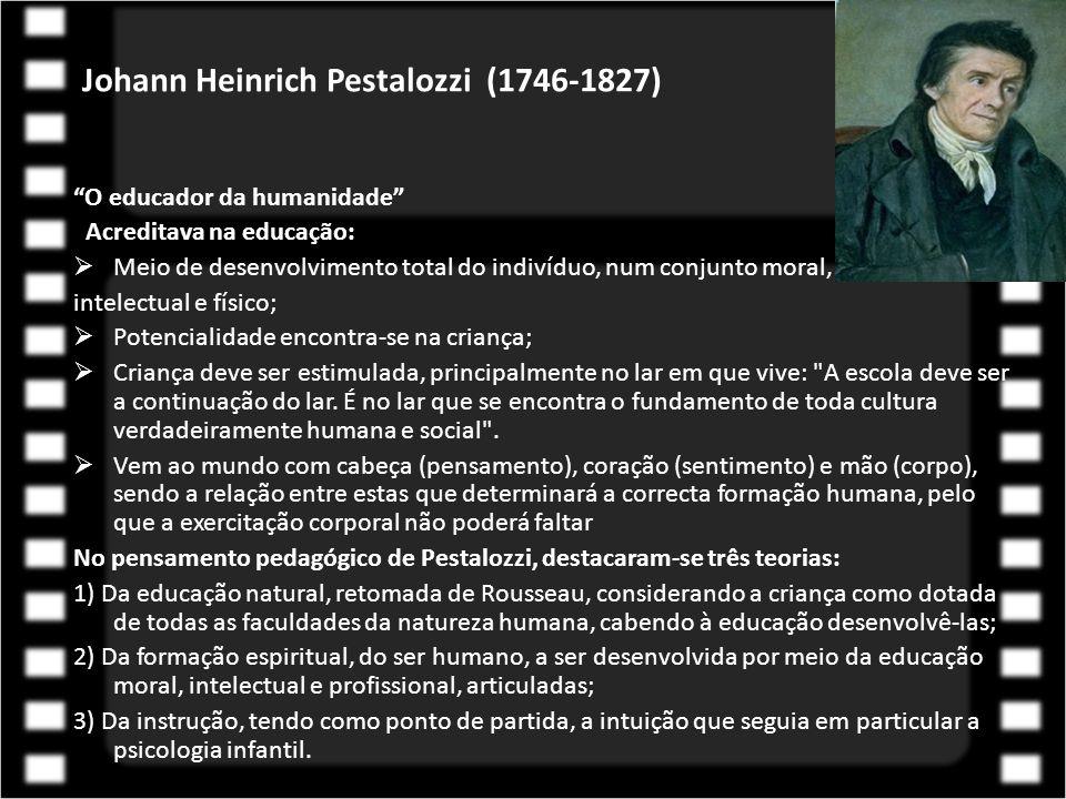 Johann Heinrich Pestalozzi (1746-1827) O educador da humanidade Acreditava na educação:  Meio de desenvolvimento total do indivíduo, num conjunto moral, intelectual e físico;  Potencialidade encontra-se na criança;  Criança deve ser estimulada, principalmente no lar em que vive: A escola deve ser a continuação do lar.
