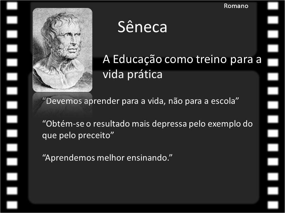 Sêneca A Educação como treino para a vida prática Devemos aprender para a vida, não para a escola Obtém-se o resultado mais depressa pelo exemplo do que pelo preceito Aprendemos melhor ensinando. Romano