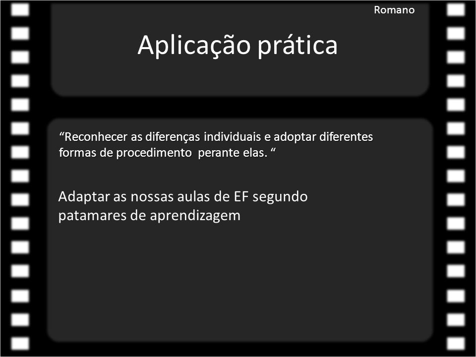 """Aplicação prática Romano """"Reconhecer as diferenças individuais e adoptar diferentes formas de procedimento perante elas. """" Adaptar as nossas aulas de"""