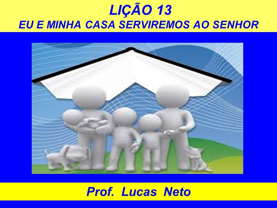 LIÇÃO 13 EU E MINHA CASA SERVIREMOS AO SENHOR Prof. Lucas Neto