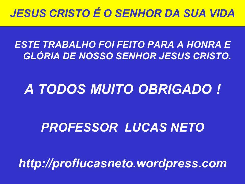 JESUS CRISTO É O SENHOR DA SUA VIDA ESTE TRABALHO FOI FEITO PARA A HONRA E GLÓRIA DE NOSSO SENHOR JESUS CRISTO. A TODOS MUITO OBRIGADO ! PROFESSOR LUC