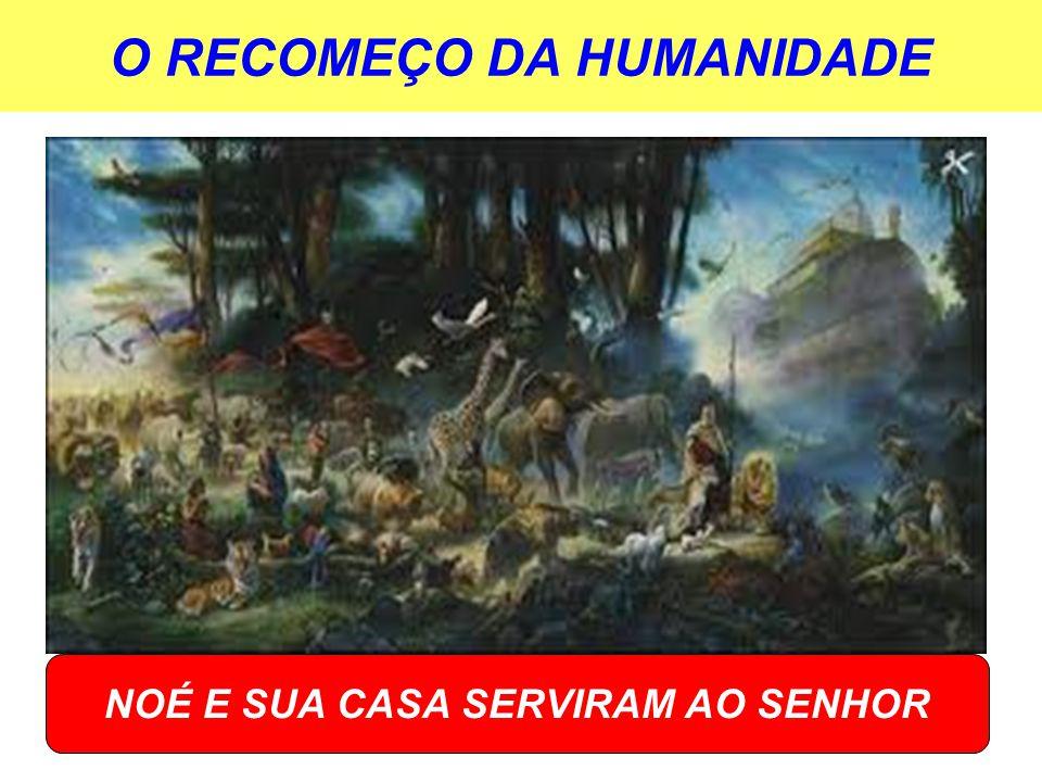 O RECOMEÇO DA HUMANIDADE NOÉ E SUA CASA SERVIRAM AO SENHOR