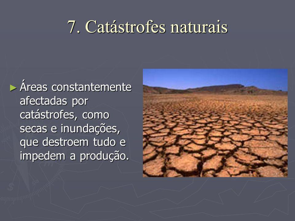 7. Catástrofes naturais ►Á►Á►Á►Áreas constantemente afectadas por catástrofes, como secas e inundações, que destroem tudo e impedem a produção.