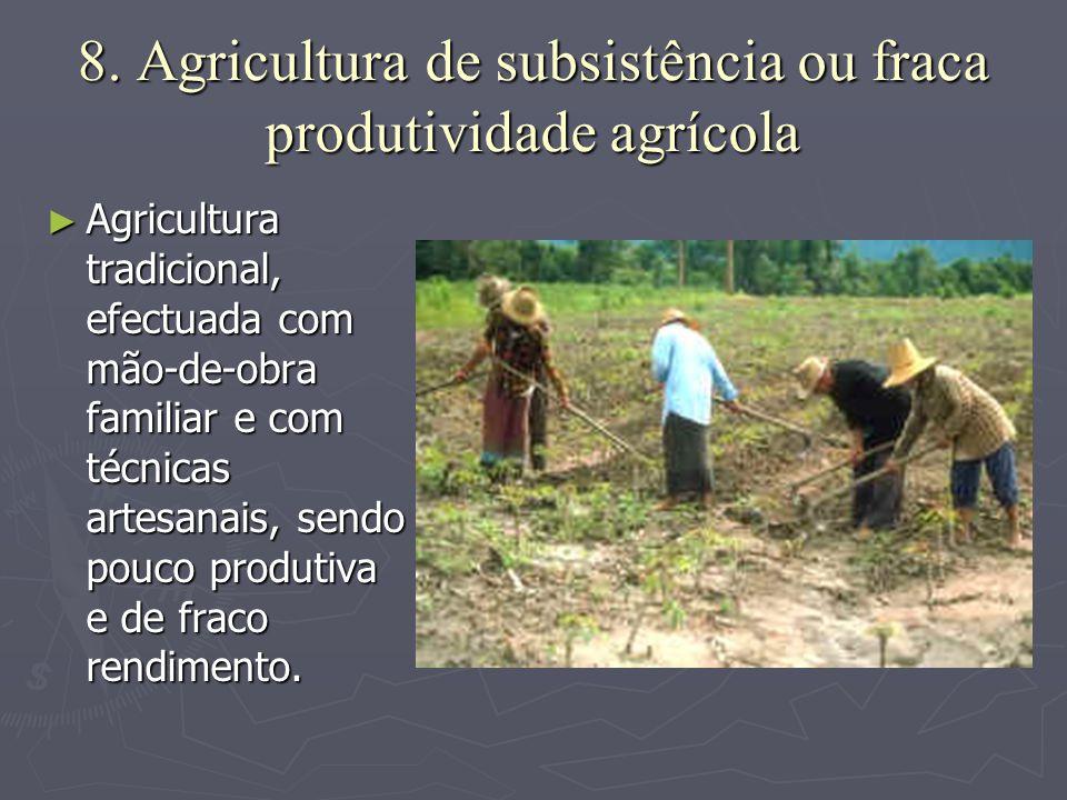 8. Agricultura de subsistência ou fraca produtividade agrícola ►A►A►A►Agricultura tradicional, efectuada com mão-de-obra familiar e com técnicas artes